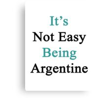It's Not Easy Being Argentine  Canvas Print