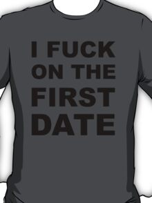 I fuck on the first date. T-Shirt