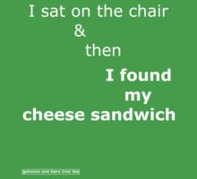 I sat on the chair & then I found my cheese sandwich by onebaretree