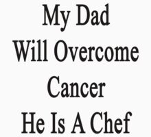 My Dad Will Overcome Cancer He Is A Chef  by supernova23