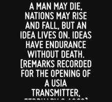 A man may die, nations may rise and fall, but an idea lives on. Ideas have endurance without death. [Remarks Recorded for the Opening of a USIA Transmitter, February 8 1963] by ordinateur