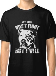 my dog won't fight but i will Classic T-Shirt