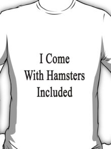 I Come With Hamsters Included  T-Shirt