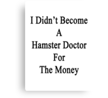 I Didn't Become A Hamster Doctor For The Money  Canvas Print