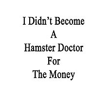 I Didn't Become A Hamster Doctor For The Money  Photographic Print