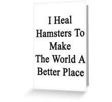 I Heal Hamsters To Make The World A Better Place  Greeting Card