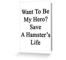 Want To Be My Hero? Save A Hamster's Life  Greeting Card
