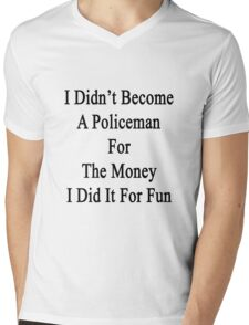 I Didn't Become A Policeman For The Money I Did It For Fun Mens V-Neck T-Shirt