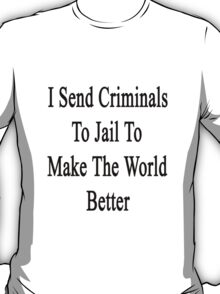 I Send Criminals To Jail To Make The World Better  T-Shirt