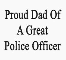 Proud Dad Of A Great Police Officer  by supernova23