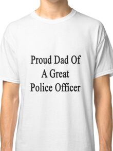 Proud Dad Of A Great Police Officer  Classic T-Shirt