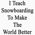 I Teach Snowboarding To Make The World Better  by supernova23