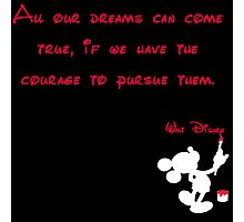All our dreams can come true, if we have the courage to pursue them.  - Mickey Mouse - Walt Disney Photographic Print