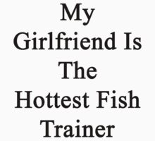 My Girlfriend Is The Hottest Fish Trainer  by supernova23