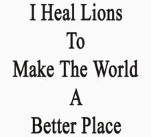 I Heal Lions To Make The World A Better Place  by supernova23