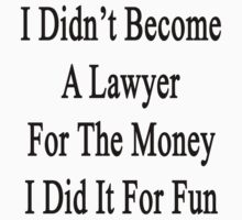 I Didn't Become A Lawyer For The Money I Did It For Fun  by supernova23