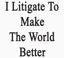 I Litigate To Make The World Better  by supernova23