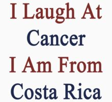 I Laugh At Cancer I Am From Costa Rica  by supernova23