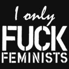 I Only Fuck Feminists Tank by rydrahuang