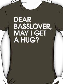 Dear Basslover, May I Get A Hug? T-Shirt