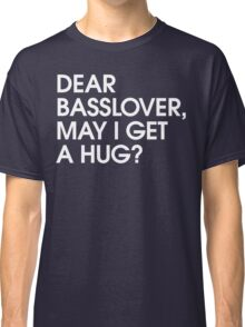 Dear Basslover, May I Get A Hug? Classic T-Shirt
