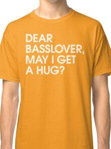 Dear Basslover, May I Get A Hug? Classic T-Shirt
