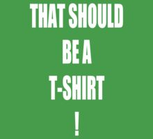 THAT SHOULD BE A T-SHIRT! Baby Tee