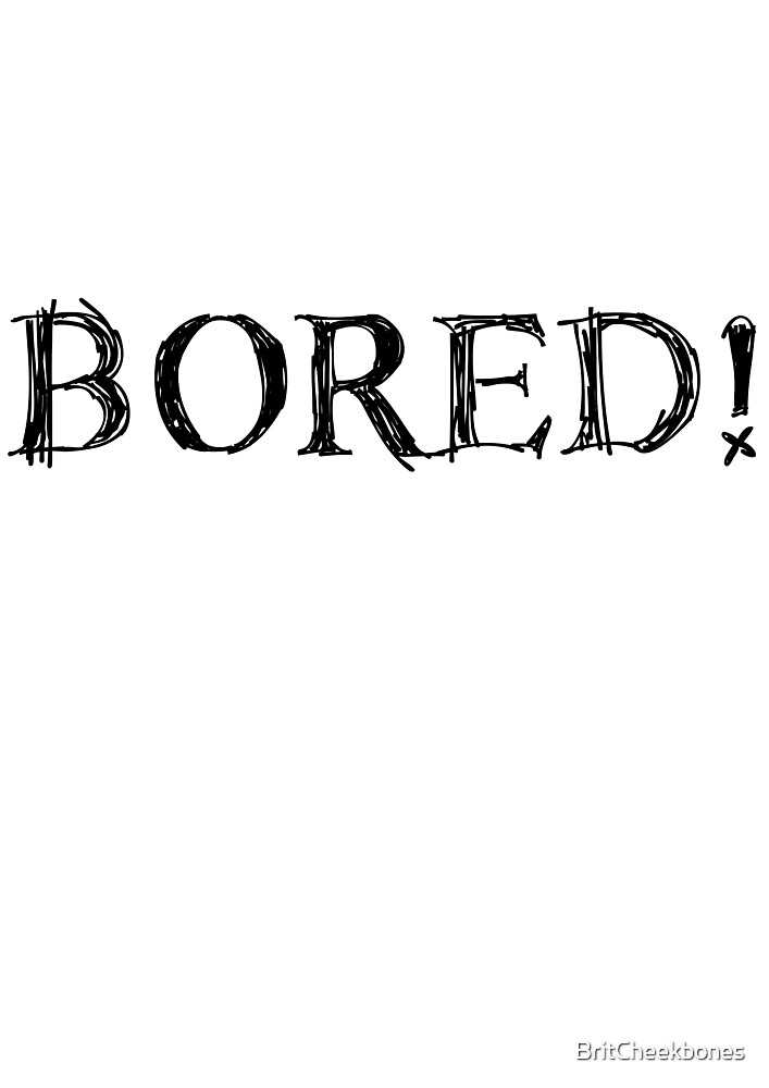 BORED! by BritCheekbones