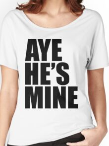 AYE HE'S MINE Women's Relaxed Fit T-Shirt