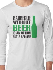 BBQ without beer is an option but a bad one Long Sleeve T-Shirt