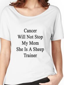 Cancer Will Not Stop My Mom She Is A Sheep Trainer  Women's Relaxed Fit T-Shirt