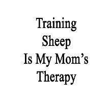 Training Sheep Is My Mom's Therapy  Photographic Print
