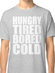 Hungry,Tired,Bored,COLD, Classic T-Shirt