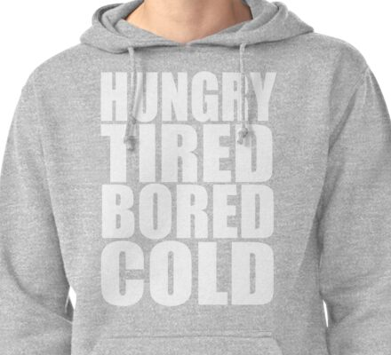 Hungry,Tired,Bored,COLD, Pullover Hoodie