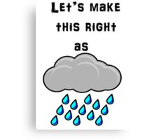 Let's Make This Right As Rain Canvas Print