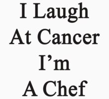 I Laugh At Cancer I'm A Chef  by supernova23