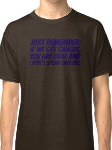 Just remember: if we get caught, you are deaf and I don't speak english Classic T-Shirt