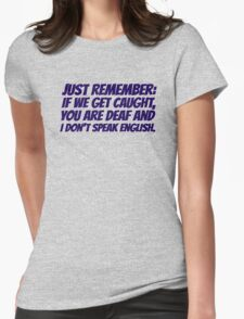 Just remember: if we get caught, you are deaf and I don't speak english Womens Fitted T-Shirt