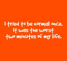 I tried to be normal once. It was the worst two minutes of my life. Kids Tee