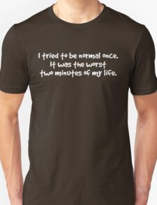 I tried to be normal once. It was the worst two minutes of my life. T-Shirt
