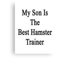 My Son Is The Best Hamster Trainer  Canvas Print