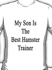 My Son Is The Best Hamster Trainer  T-Shirt
