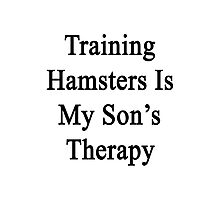 Training Hamsters Is My Son's Therapy  Photographic Print