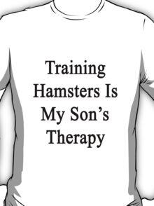 Training Hamsters Is My Son's Therapy  T-Shirt