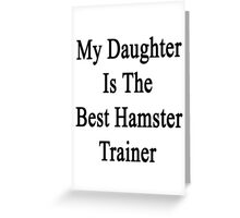 My Daughter Is The Best Hamster Trainer  Greeting Card