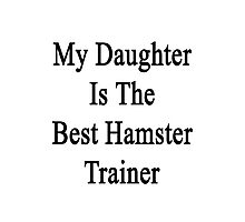 My Daughter Is The Best Hamster Trainer  Photographic Print