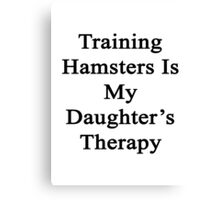 Training Hamsters Is My Daughter's Therapy  Canvas Print