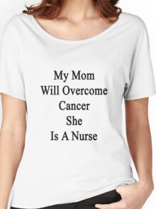 My Mom Will Overcome Cancer She Is A Nurse Women's Relaxed Fit T-Shirt