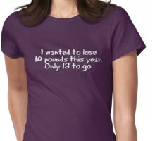 I wanted to lose 10 pounds this year. Only 13 to go Womens Fitted T-Shirt