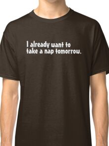 I already want to take a nap tomorrow Classic T-Shirt